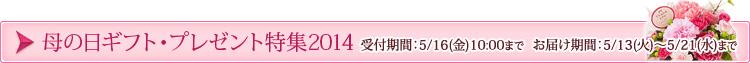 母の日ギフト・プレゼント特集2014 受付期間:5/9(金)11:00まで、お届け期間:5/7~5/11